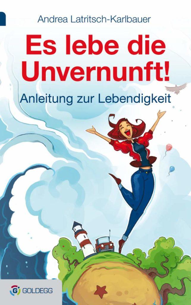 Es lebe die Unvernunft!: Anleitung zur Lebendigkeit - von Andrea Latritsch-Karlbauer (Bild: © Goldegg Verlag)